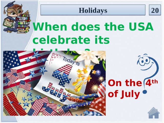 Holidays 20 When does the USA celebrate its birthday? On the 4 th of July