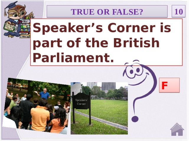 10 TRUE OR FALSE? Speaker's Corner is part of the British Parliament. F