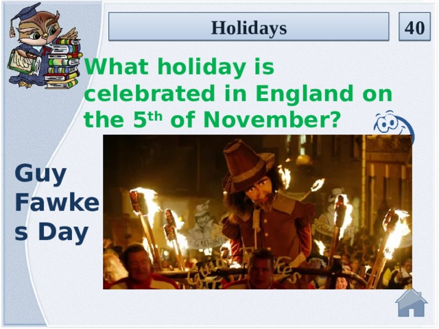 Holidays 40 What holiday is celebrated in England on the 5 th of November? Guy Fawkes Day