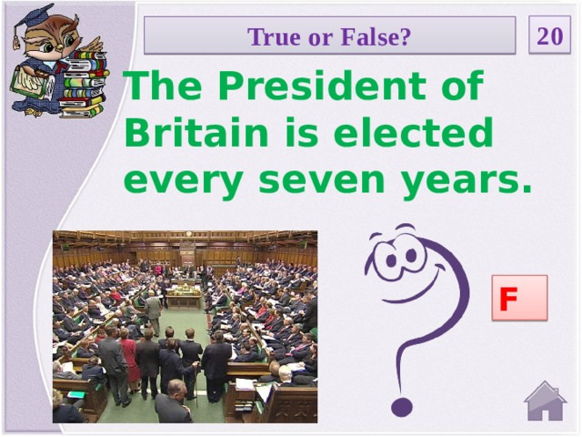 20 True or False? The President of Britain is elected every seven years. F