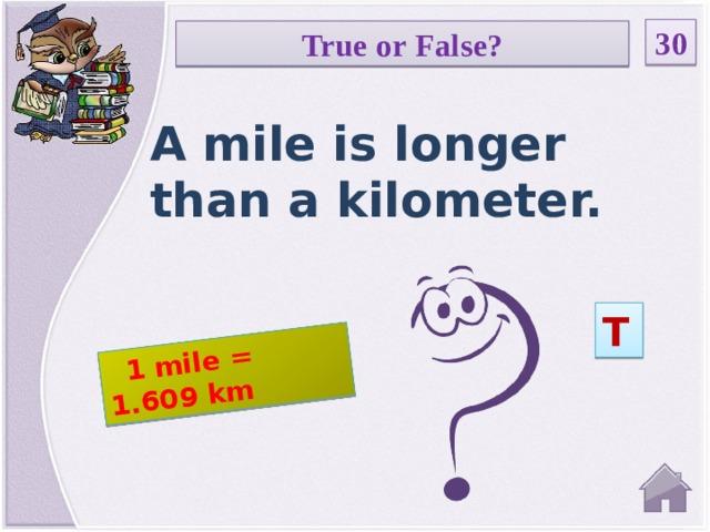 1 mile = 1.609 km 30 True or False? A mile is longer than a kilometer. T