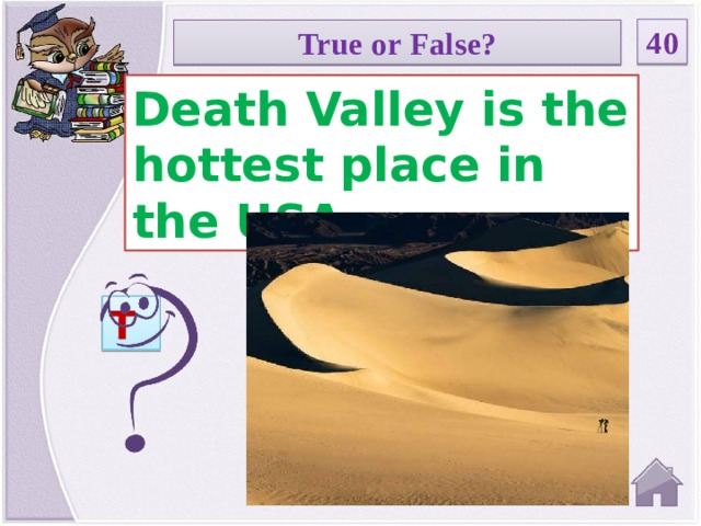 40 True or False? Death Valley is the hottest place in the USA. T
