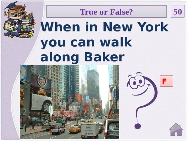 50 True or False? When in New York you can walk along Baker Street. F