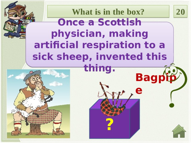 What is in the box? 20 Once a Scottish physician, making artificial respiration to a sick sheep, invented this thing. Bagpipe ?