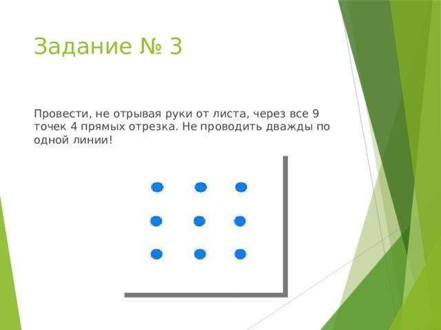 Задание № 3 Провести, не отрывая руки от листа, через все 9 точек 4 прямых отрезка. Не проводить дважды по одной линии!