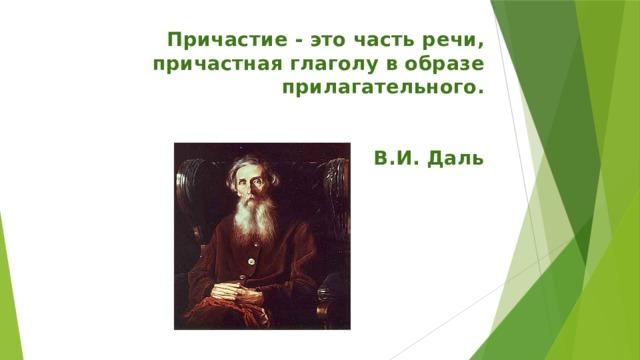 Причастие - это часть речи, причастная глаголу в образе прилагательного.  В.И. Даль