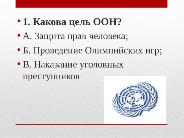 1. Какова цель ООН? А. Защита прав человека; Б. Проведение Олимпийских игр; В. Наказание уголовных преступников
