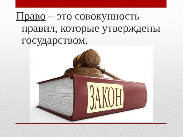 Право – это совокупность правил, которые утверждены государством.