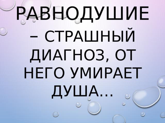 Равнодушие – страшный диагноз, от него умирает душа…