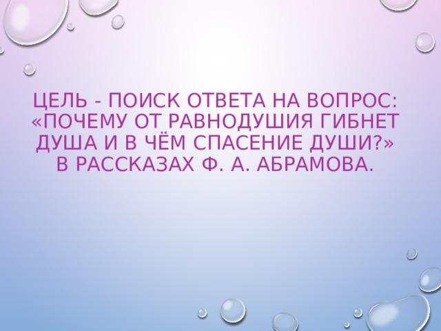 Цель - поиск ответа на вопрос: «Почему от равнодушия гибнет душа и в чём спасение души?» в рассказах Ф. А. Абрамова.