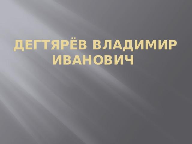 Дегтярёв Владимир Иванович