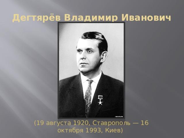 Дегтярёв Владимир Иванович (19 августа1920,Ставрополь—16 октября1993,Киев)