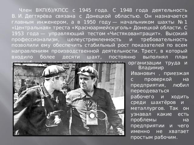 Член ВКП(б)/КПСС с 1945 года. С 1948 года деятельность В.И.Дегтярёва связана с Донецкой областью. Он назначается главным инженером, а в 1950 году— начальником шахты №1 «Центральная» треста «Красноармейскуголь» Донецкой области. С 1953 года— управляющий тестом«Чистяковантрацит». Высокий профессионализм, целеустремленность и требовательность позволили ему обеспечить стабильный рост показателей по всем направлениям производственной деятельности. Трест, в который входило более десяти шахт, постоянно выполнял план угледобычи, внедряя передовые методы организации труда и новую горную технику. Владимир Иванович , приезжая с проверкой на предприятия, любил переодеваться рабочего и ходить среди шахтёров и металлургов. Так он узнавал какие есть проблемы на предприятии и чего именно не хватает простым рабочим.