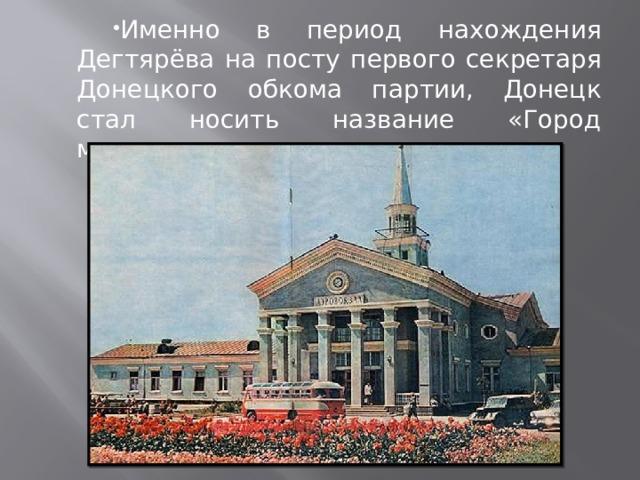 Именно в период нахождения Дегтярёва на посту первого секретаря Донецкого обкома партии, Донецк стал носить название «Город миллиона роз».