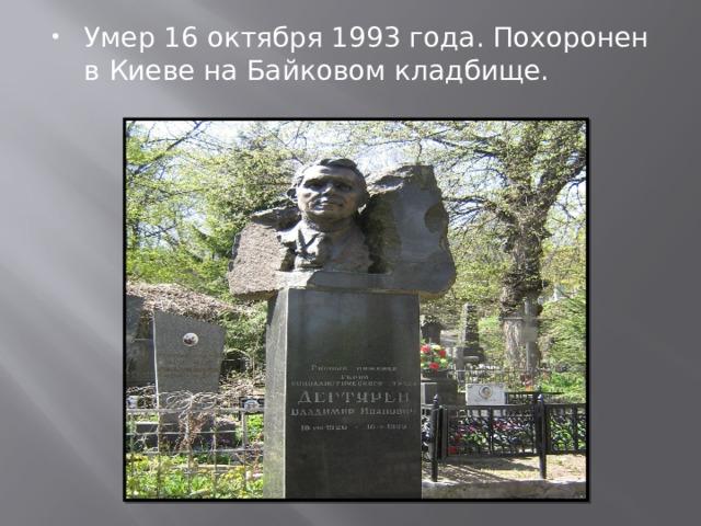 Умер16 октября1993года. Похоронен в Киеве на Байковом кладбище.