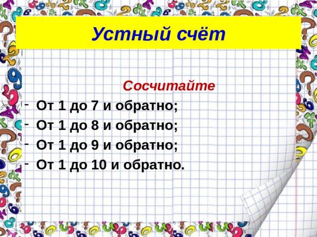 Устный счёт  Сосчитайте От 1 до 7 и обратно; От 1 до 8 и обратно; От 1 до 9 и обратно; От 1 до 10 и обратно.