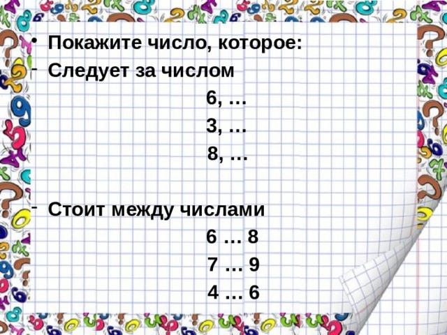 Покажите число, которое: Следует за числом 6, … 3, …  8, …  Стоит между числами