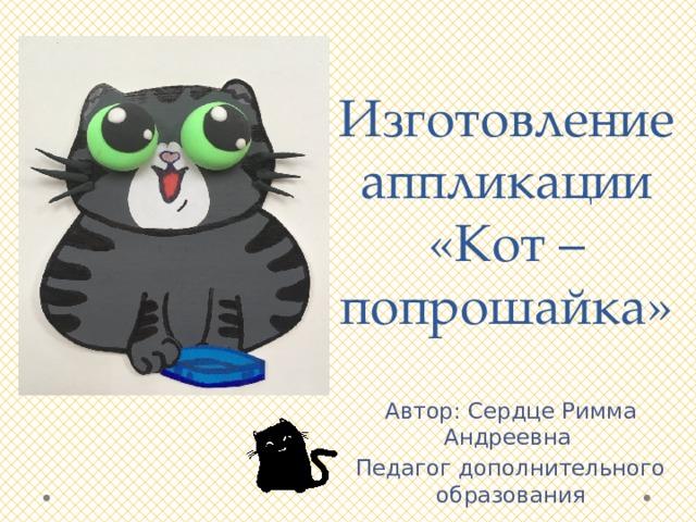 Изготовление аппликации «Кот – попрошайка» Автор: Сердце Римма Андреевна Педагог дополнительного образования