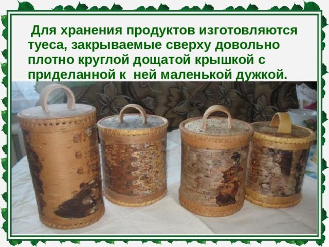 Для хранения продуктов изготовляются туеса, закрываемые сверху довольно плотно круглой дощатой крышкой с приделанной к ней маленькой дужкой.