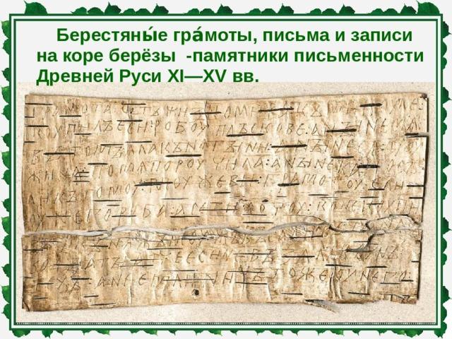 Берестяны́е гра́моты, письма и записи на коре берёзы -памятники письменности Древней Руси XI—XV вв.