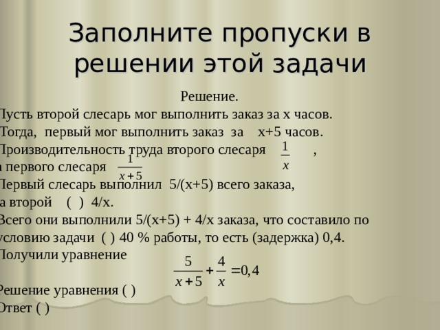 Заполните пропуски в решении этой задачи      Решение. Пусть второй слесарь мог выполнить заказ за х часов.  Тогда , первый мог выполнить заказ за  х+5 часов. Производительность труда второго слесаря  , а первого слесаря Первый слесарь выполнил 5/(х+5) всего заказа,  а второй ( ) 4/х. Всего они выполнили 5/(х+5) + 4/х заказа, что составило по условию задачи ( ) 40 % работы, то есть (задержка) 0,4. Получили уравнение Решение уравнения ( ) Ответ ( )