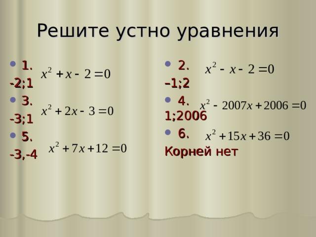 Решите устно уравнения  2. 1. – 1;2 -2;1 3.  4. 1;2006  6. -3;1 Корней нет 5. -3,-4