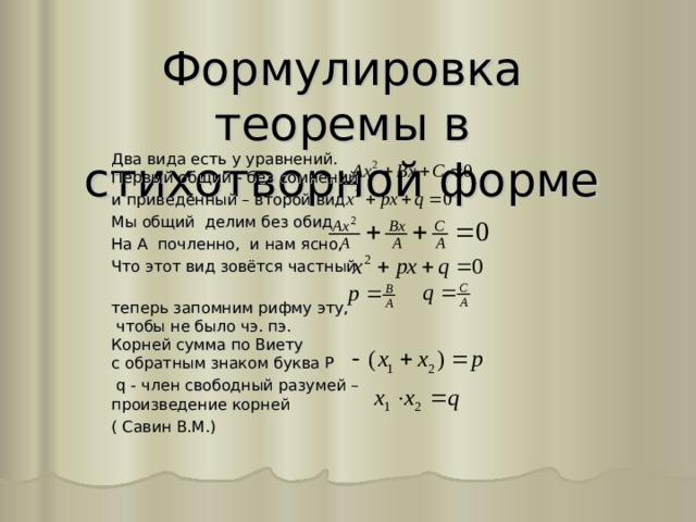 Формулировка теоремы в стихотворной форме Два вида есть у уравнений.  Первый общий - без сомнений и приведённый – второй вид Мы общий делим без обид На А почленно, и нам ясно, Что этот вид зовётся частный  теперь запомним рифму эту,  чтобы не было чэ. пэ.  Корней сумма по Виету  с обратным знаком буква Р  q - член свободный разумей –  произведение корней ( Савин В.М.)