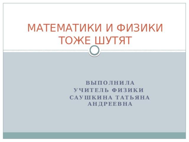 МАТЕМАТИКИ И ФИЗИКИ ТОЖЕ ШУТЯТ Выполнила учитель физики Саушкина Татьяна Андреевна