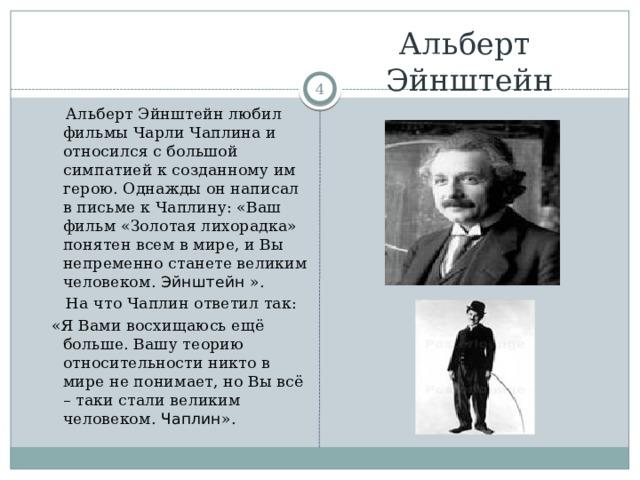 Альберт  Эйнштейн   Альберт Эйнштейн любил фильмы Чарли Чаплина и относился с большой симпатией к созданному им герою. Однажды он написал в письме к Чаплину: «Ваш фильм «Золотая лихорадка» понятен всем в мире, и Вы непременно станете великим человеком. Эйнштейн ».  На что Чаплин ответил так:  «Я Вами восхищаюсь ещё больше. Вашу теорию относительности никто в мире не понимает, но Вы всё – таки стали великим человеком. Чаплин ».