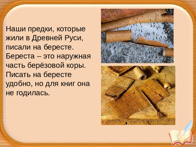 Наши предки, которые жили в Древней Руси, писали на бересте. Береста – это наружная часть берёзовой коры. Писать на бересте удобно, но для книг она не годилась.
