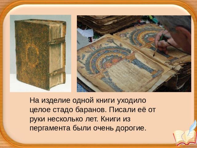На изделие одной книги уходило целое стадо баранов. Писали её от руки несколько лет. Книги из пергамента были очень дорогие.