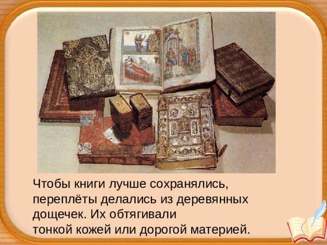 Чтобы книги лучше сохранялись, переплёты делались из деревянных дощечек. Их обтягивали тонкой кожей или дорогой материей.
