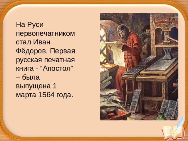 """На Руси первопечатником стал Иван Фёдоров. Первая русская печатная книга - """"Апостол"""" – была выпущена 1 марта 1564 года."""
