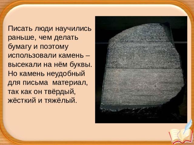 Писать люди научились раньше, чем делать бумагу и поэтому использовали камень – высекали на нём буквы. Но камень неудобный для письма материал, так как он твёрдый, жёсткий и тяжёлый.