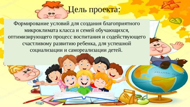 Цель проекта: Формирование условий для создания благоприятного микроклимата класса и семей обучающихся, оптимизирующего процесс воспитания и содействующего счастливому развитию ребенка, для успешной социализации и самореализации детей.