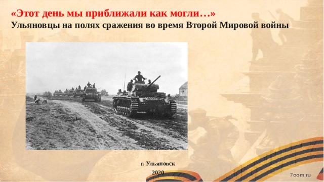 «Этот день мы приближали как могли…» Ульяновцы на полях сражения во время Второй Мировой войны г. Ульяновск 2020