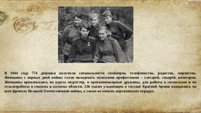 В 1944 году 774 девушки получили специальности снайперов, телефонисток, радисток, морзисток.  Женщины с первых дней войны стали овладевать мужскими профессиями – слесарей, токарей, кочегаров. Женщины привлекались на курсы медсестер, в противопожарные дружины, для работы в госпиталях и на сельхозработы в совхозы и колхозы области. 236 тысяч ульяновцев в составе Красной Армии находились на всех фронтах Великой Отечественной войны, а также во многих партизанских отрядах.