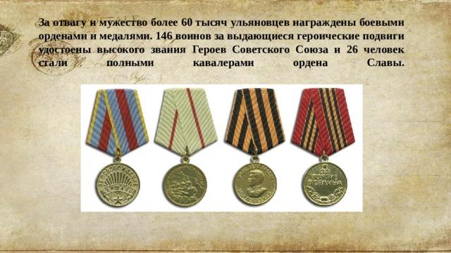 За отвагу и мужество более 60 тысяч ульяновцев награждены боевыми орденами и медалями. 146 воинов за выдающиеся героические подвиги удостоены высокого звания Героев Советского Союза и 26 человек стали полными кавалерами ордена Славы.