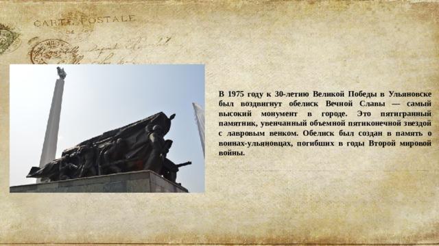 В 1975 году к 30-летию Великой Победы в Ульяновске был воздвигнут обелиск Вечной Славы — самый высокий монумент в городе. Это пятигранный памятник, увенчанный объемной пятиконечной звездой с лавровым венком. Обелиск был создан в память о воинах-ульяновцах, погибших в годы Второй мировой войны.
