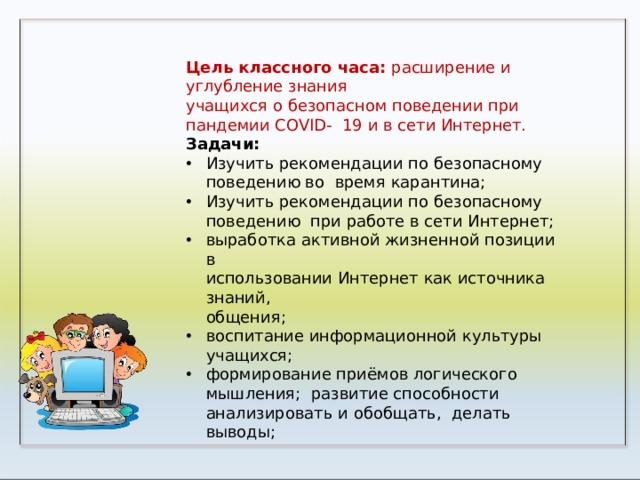 Цель классного часа: расширение и углубление  знания учащихся о безопасном поведении при пандемии COVID- 19 и в сети  Интернет. Задачи: Изучить рекомендации по безопасному поведению во время  карантина; Изучить рекомендации по безопасному поведению при работе в сети  Интернет; выработка активной жизненной позиции  в использовании Интернет как источника  знаний, общения;