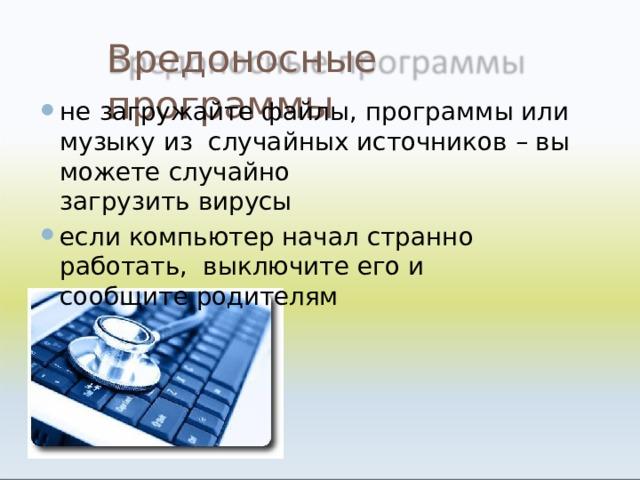 Вредоносные  программы не загружайте файлы, программы или музыку из случайных источников – вы можете  случайно загрузить  вирусы
