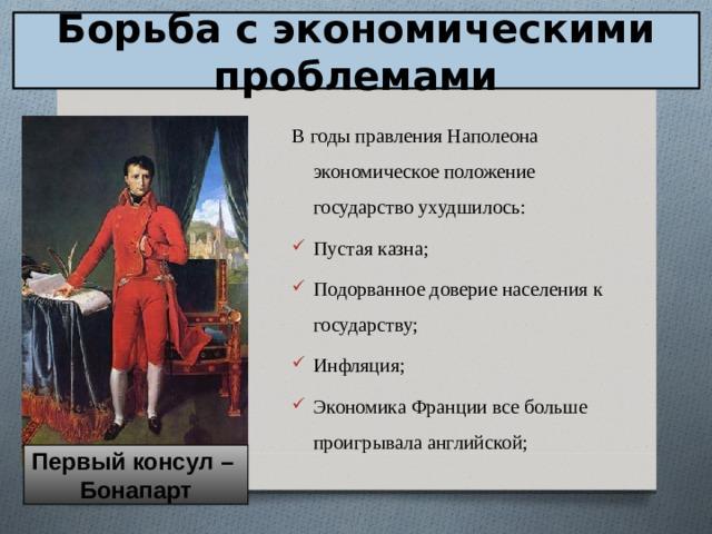 Борьба с экономическими проблемами В годы правления Наполеона экономическое положение государство ухудшилось: Пустая казна; Подорванное доверие населения к государству; Инфляция; Экономика Франции все больше проигрывала английской;  Первый консул – Бонапарт