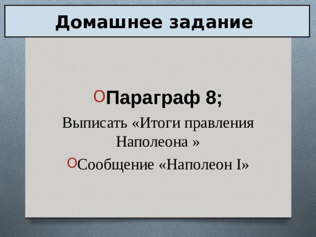 Домашнее задание Параграф 8; Выписать «Итоги правления Наполеона »