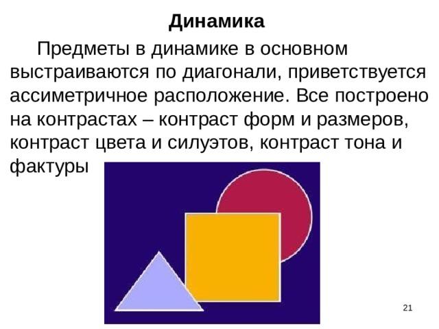 Динамика   Предметы в динамике в основном выстраиваются по диагонали, приветствуется ассиметричное расположение. Все построено на контрастах – контраст форм и размеров, контраст цвета и силуэтов, контраст тона и фактуры