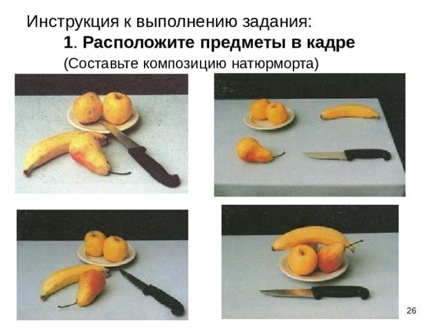 Инструкция к выполнению задания:  1 . Расположите предметы в кадре (Составьте композицию  натюрморта)