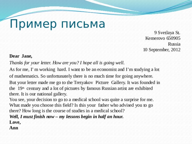 Пример письма  9 Svetlaya St. Kemerovo 650905 Russia  10 September, 2012 Dear Jane, Thanks for your letter. How are you? I hope all is going well. As for me, I' m working hard. I want to be an economist and I'm studying a lot of mathematics. So unfortunately there is no much time for going anywhere. But your letter made me go to the Tretyakov Picture Gallery. It was founded in the 19 th century and a lot of pictures by famous Russian artist are exhibited there. It is our national gallery. You see, your decision to go to a medical school was quite a surprise for me. What made you choose this field? Is this your father who advised you to go there? How long is the course of studies in a medical school? Well, I must finish now – my lessons begin in half an hour. Love, Ann