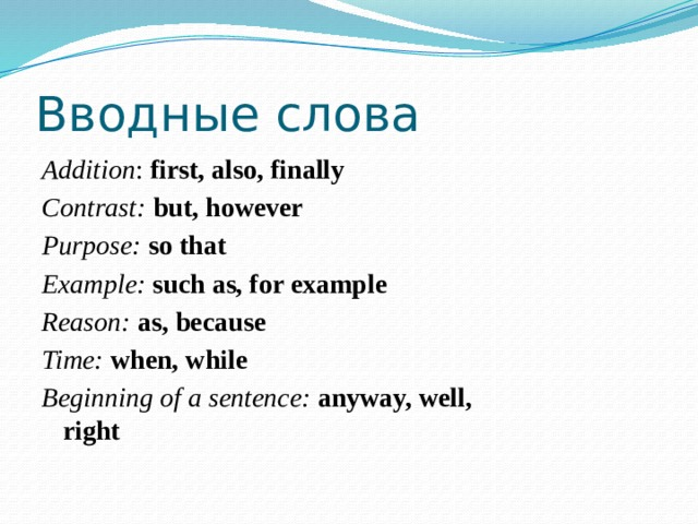 Вводные слова Addition : first, also, finally Contrast:  but, however Purpose:  so that Example:  such as, for example Reason:  as, because Time:  when, while Beginning of a sentence: anyway, well,       right