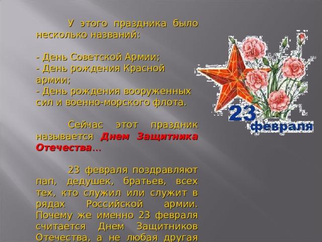 У этого праздника было несколько названий:  - День Советской Армии;  - День рождения Красной армии;  - День рождения вооруженных сил и военно-морского флота.    Сейчас этот праздник называется Днем Защитника Отечества …  23 февраля поздравляют пап, дедушек, братьев, всех тех, кто служил или служит в рядах Российской армии. Почему же именно 23 февраля считается Днем Защитников Отечества, а не любая другая дата?