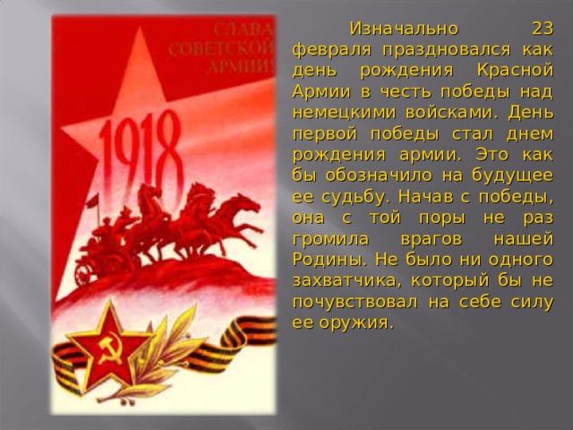 Изначально 23 февраля праздновался как день рождения Красной Армии в честь победы над немецкими войсками. День первой победы стал днем рождения армии. Это как бы обозначило на будущее ее судьбу. Начав с победы, она с той поры не раз громила врагов нашей Родины. Не было ни одного захватчика, который бы не почувствовал на себе силу ее оружия.