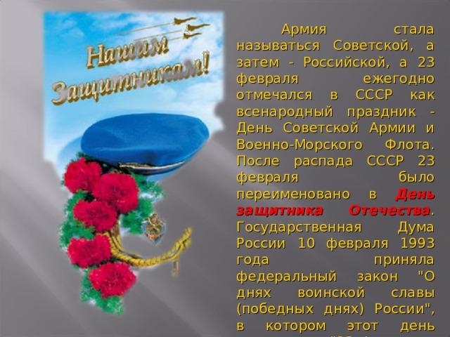 Армия стала называться Советской, а затем - Российской, а 23 февраля ежегодно отмечался в СССР как всенародный праздник - День Советской Армии и Военно-Морского Флота. После распада СССР 23 февраля было переименовано в День защитника Отечества . Государственная Дума России 10 февраля 1993 года приняла федеральный закон
